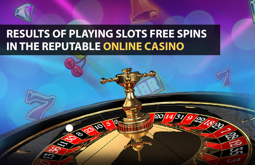Results Of Playing Slots Free Spins In The Reputable Online Casino