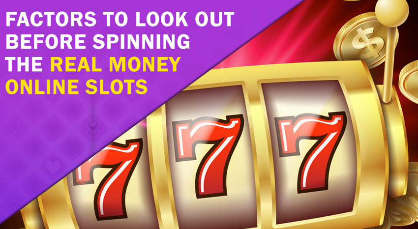 Factors to Look Out Before Spinning the Real Money Online Slots
