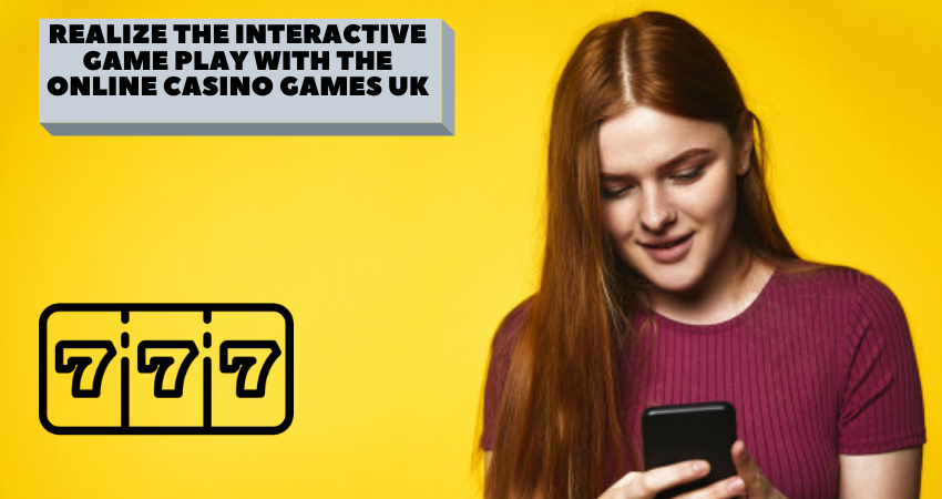 Realize the Interactive Gameplay with the Online Casino Games UK